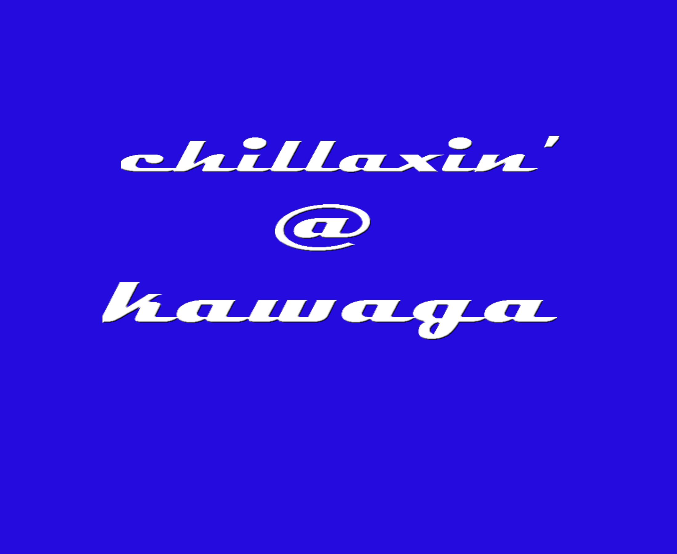 CHILLAXIN' AT KAWAGA
